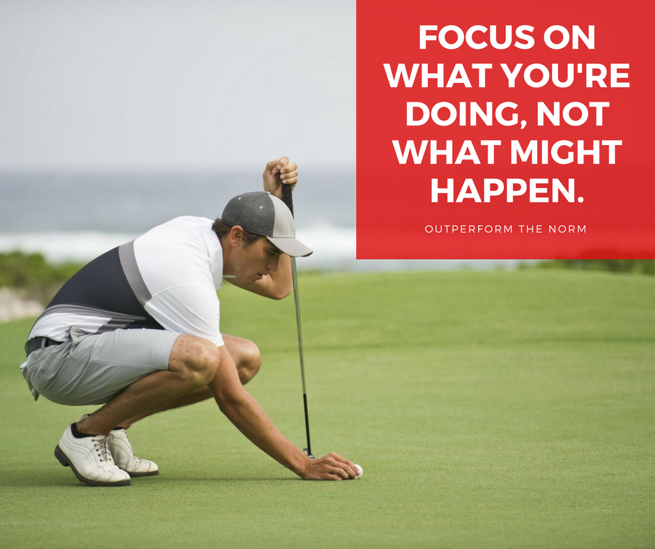 Focus on what you're doing not what might happen